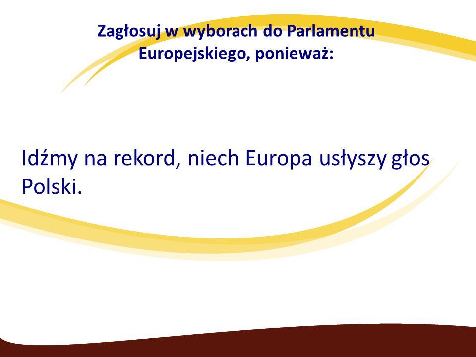 Zagłosuj w wyborach do Parlamentu Europejskiego, ponieważ: Idźmy na rekord, niech Europa usłyszy głos Polski.
