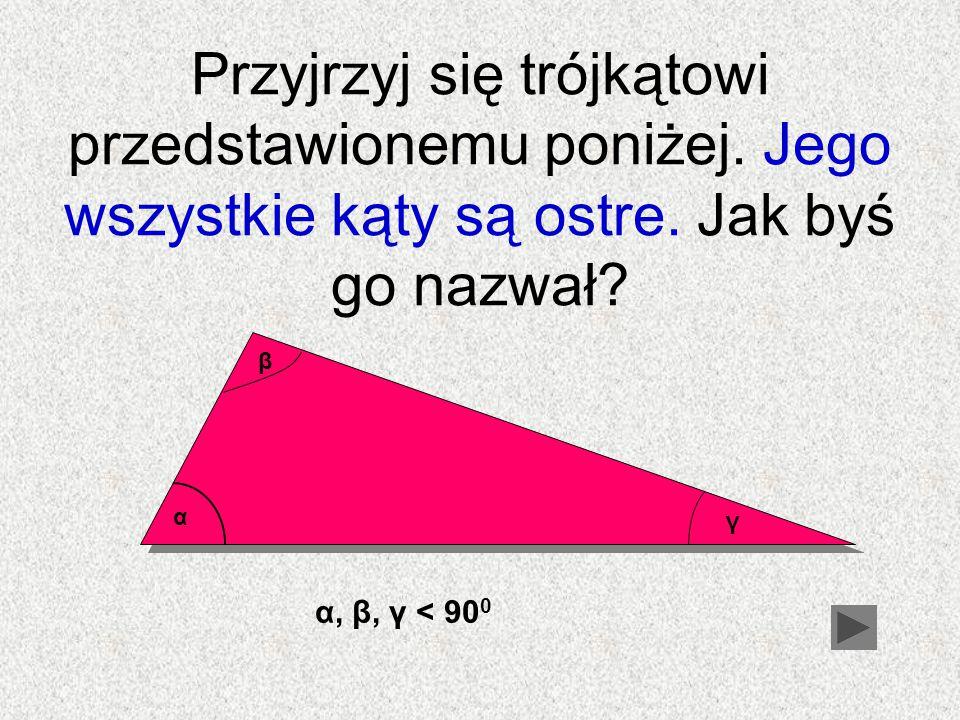 Przyjrzyj się trójkątowi przedstawionemu poniżej. Jego wszystkie kąty są ostre. Jak byś go nazwał? α β γ α, β, γ < 90 0