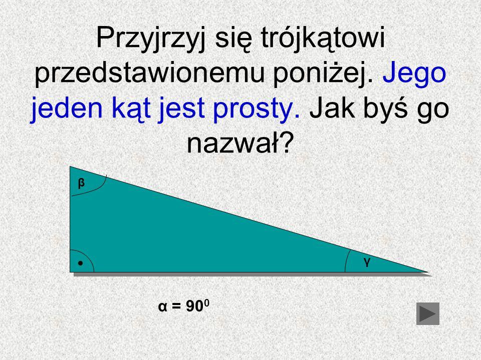 Przyjrzyj się trójkątowi przedstawionemu poniżej. Jego jeden kąt jest prosty. Jak byś go nazwał? β γ α = 90 0