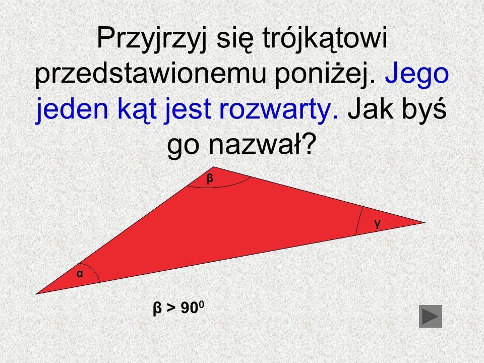 Przyjrzyj się trójkątowi przedstawionemu poniżej. Jego jeden kąt jest rozwarty. Jak byś go nazwał? β > 90 0 α γ β