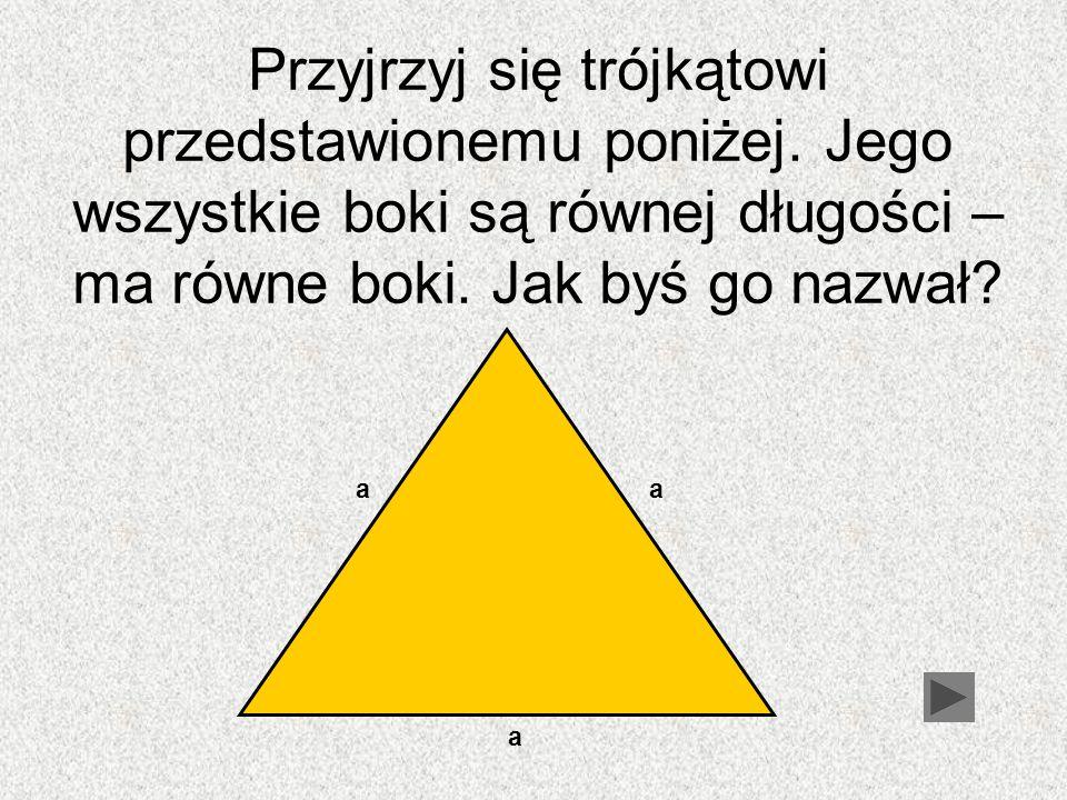 Przyjrzyj się trójkątowi przedstawionemu poniżej. Jego wszystkie boki są równej długości – ma równe boki. Jak byś go nazwał? aa a
