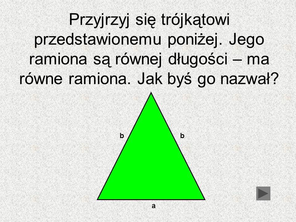 Przyjrzyj się trójkątowi przedstawionemu poniżej. Jego ramiona są równej długości – ma równe ramiona. Jak byś go nazwał? bb a