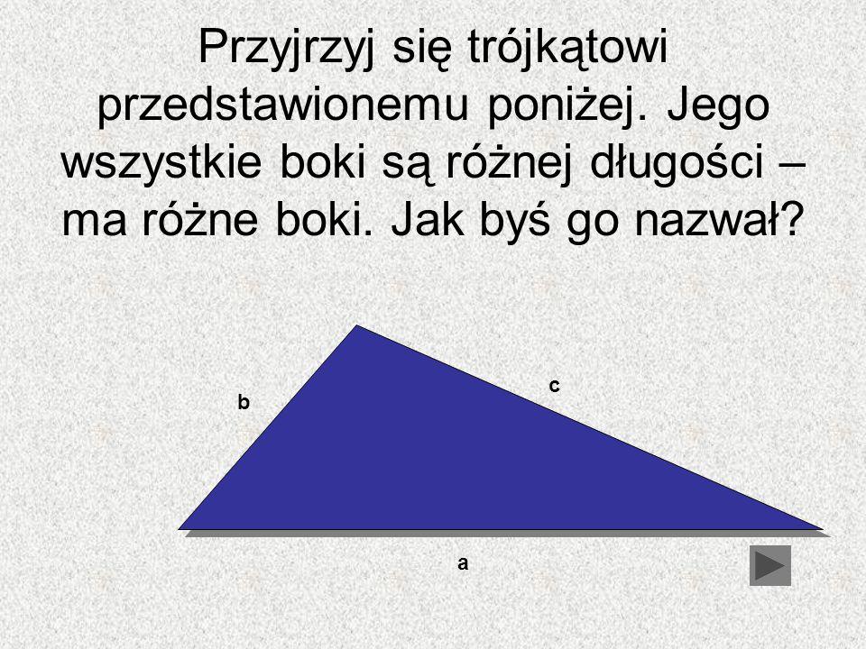 Przyjrzyj się trójkątowi przedstawionemu poniżej. Jego wszystkie boki są różnej długości – ma różne boki. Jak byś go nazwał? b c a