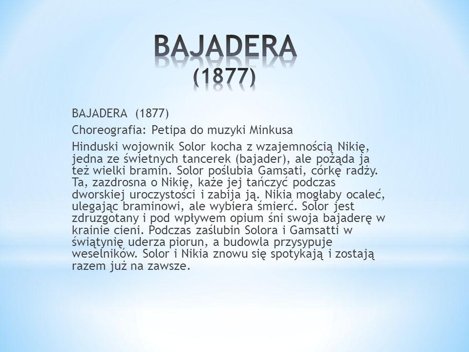 BAJADERA (1877) Choreografia: Petipa do muzyki Minkusa Hinduski wojownik Solor kocha z wzajemnością Nikię, jedna ze świetnych tancerek (bajader), ale