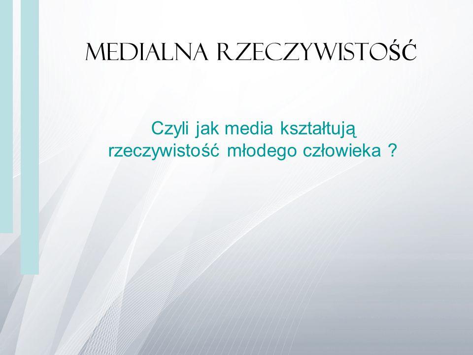 Medialna rzeczywisto ŚĆ Czyli jak media kształtują rzeczywistość młodego człowieka ?