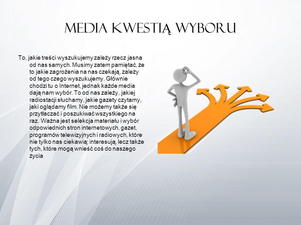 Media kwesti Ą wyboru To, jakie treści wyszukujemy zależy rzecz jasna od nas samych. Musimy zatem pamiętać, że to jakie zagrożenia na nas czekają, zal