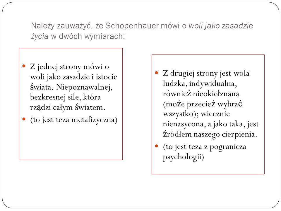 Należy zauważyć, że Schopenhauer mówi o woli jako zasadzie życia w dwóch wymiarach: Z jednej strony mówi o woli jako zasadzie i istocie ś wiata.