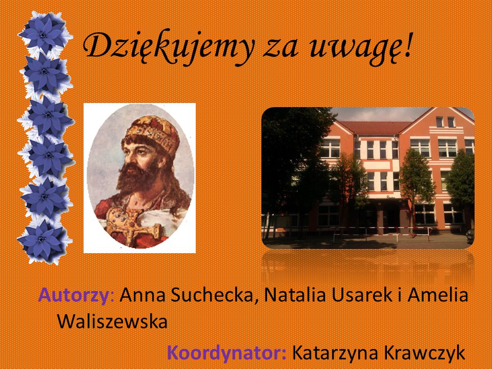 Dziękujemy za uwagę! Autorzy: Anna Suchecka, Natalia Usarek i Amelia Waliszewska Koordynator: Katarzyna Krawczyk