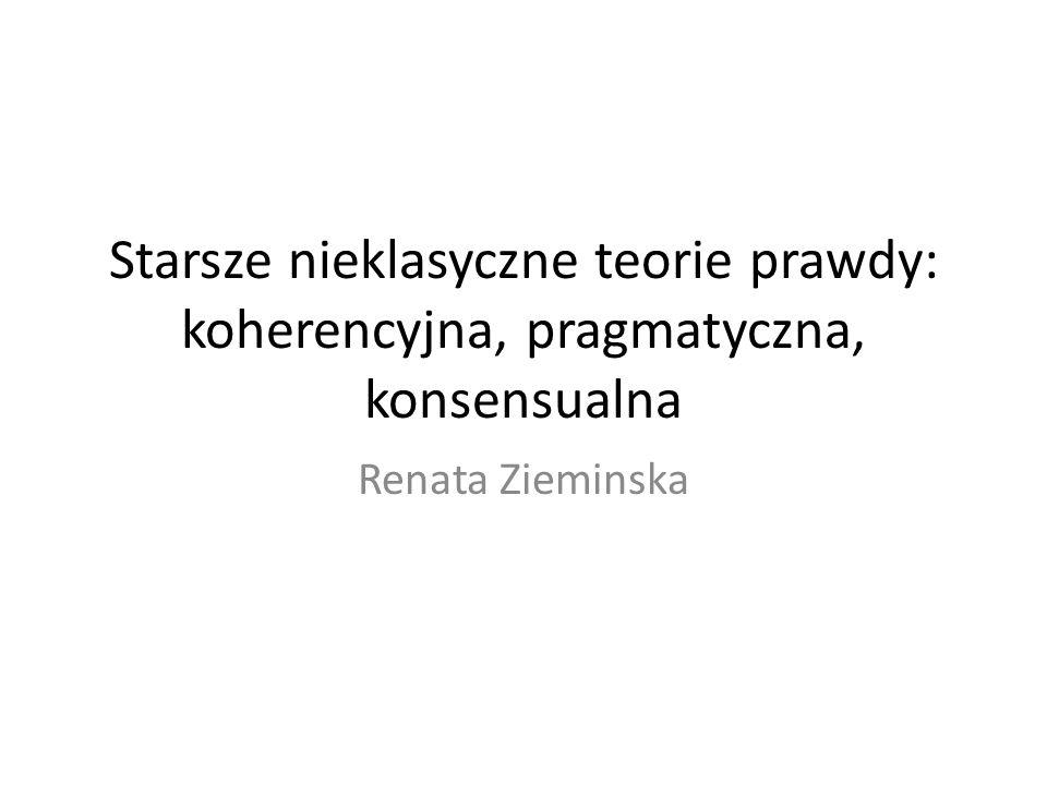 Starsze nieklasyczne teorie prawdy: koherencyjna, pragmatyczna, konsensualna Renata Zieminska