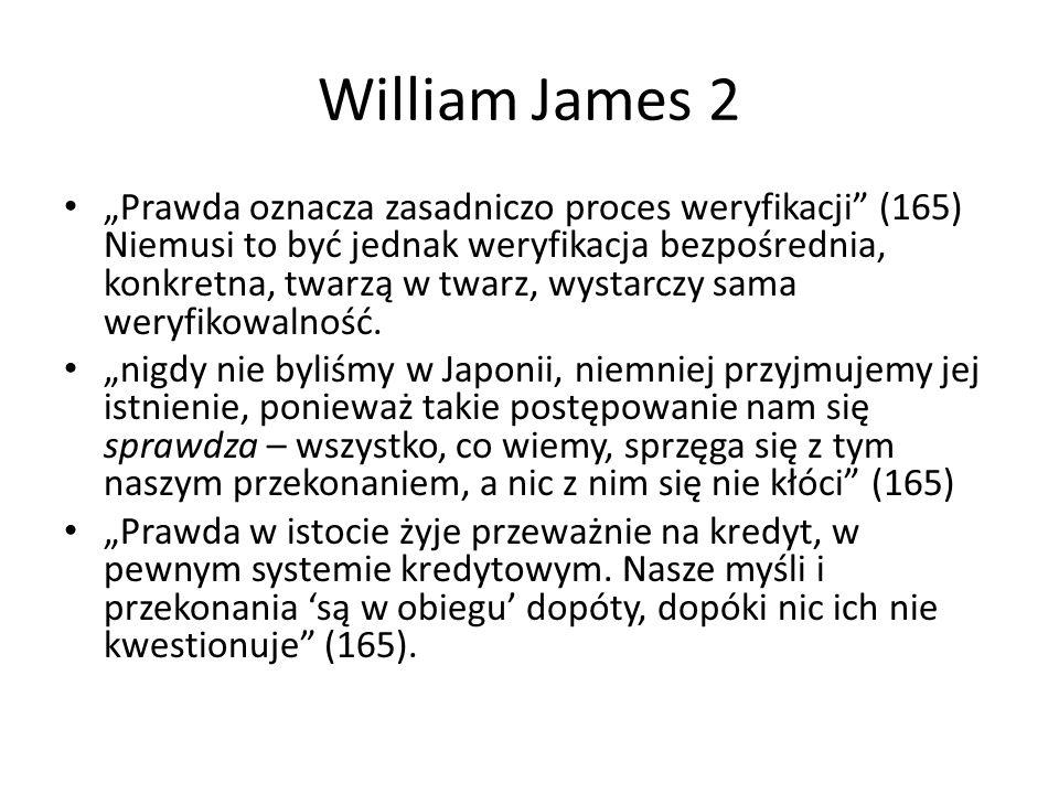 """William James 2 """"Prawda oznacza zasadniczo proces weryfikacji (165) Niemusi to być jednak weryfikacja bezpośrednia, konkretna, twarzą w twarz, wystarczy sama weryfikowalność."""