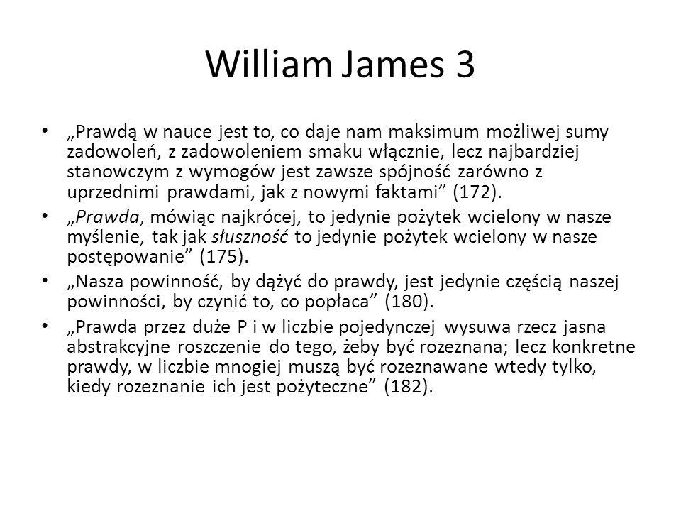 """William James 3 """"Prawdą w nauce jest to, co daje nam maksimum możliwej sumy zadowoleń, z zadowoleniem smaku włącznie, lecz najbardziej stanowczym z wymogów jest zawsze spójność zarówno z uprzednimi prawdami, jak z nowymi faktami (172)."""