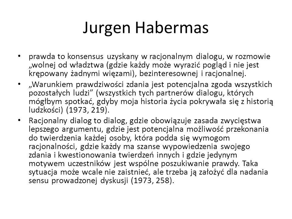 """Jurgen Habermas prawda to konsensus uzyskany w racjonalnym dialogu, w rozmowie """"wolnej od władztwa (gdzie każdy może wyrazić pogląd i nie jest krępowany żadnymi więzami), bezinteresownej i racjonalnej."""