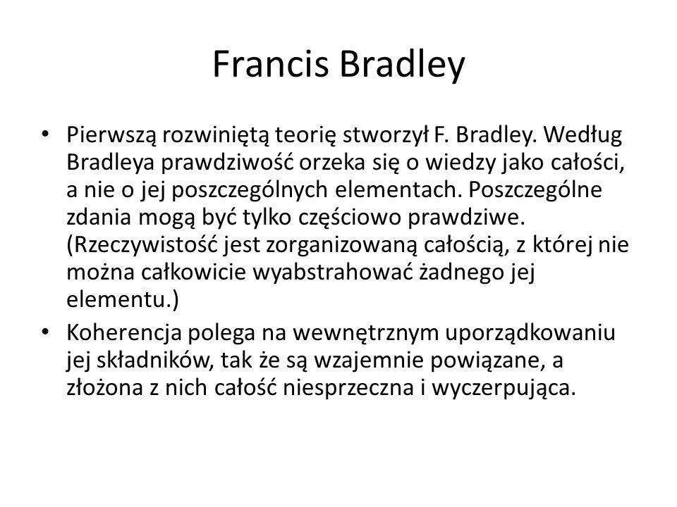 Francis Bradley Pierwszą rozwiniętą teorię stworzył F. Bradley. Według Bradleya prawdziwość orzeka się o wiedzy jako całości, a nie o jej poszczególny