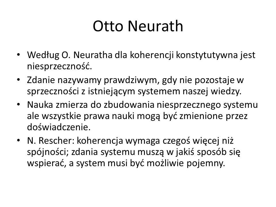 Otto Neurath Według O. Neuratha dla koherencji konstytutywna jest niesprzeczność. Zdanie nazywamy prawdziwym, gdy nie pozostaje w sprzeczności z istni