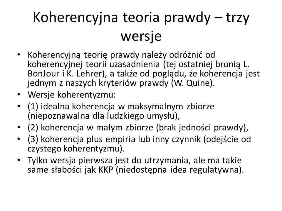 Koherencyjna teoria prawdy – trzy wersje Koherencyjną teorię prawdy należy odróżnić od koherencyjnej teorii uzasadnienia (tej ostatniej bronią L.