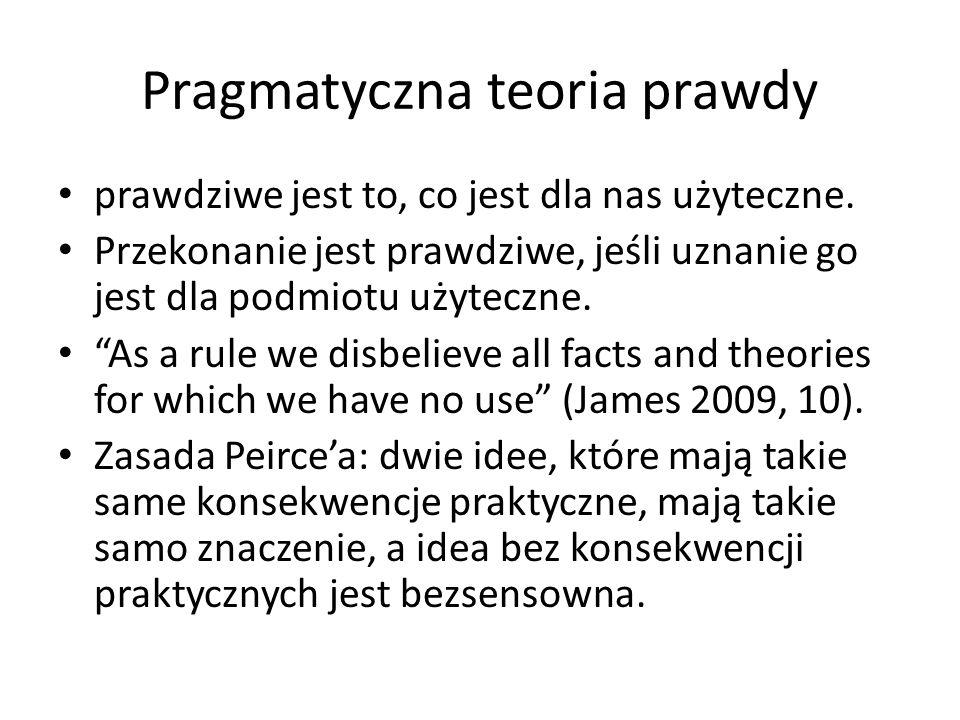 """William James, Pragmatyzm """"prawdziwe są te idee, które potrafimy przyswoić, uzasadnić, potwierdzić i zweryfikować… To jest owa różnica praktyczna, jaką robi nam posiadanie prawdziwych idei; to jest zatem całe znaczenie prawdy (Pragmatyzm, 161)."""