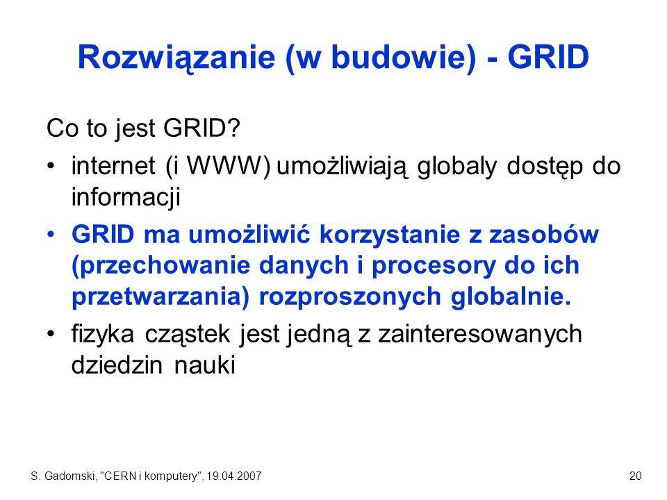 S.Gadomski, CERN i komputery , 19.04.200720 Rozwiązanie (w budowie) - GRID Co to jest GRID.