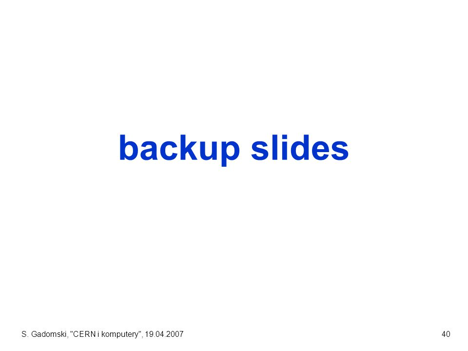 S. Gadomski, CERN i komputery , 19.04.200740 backup slides