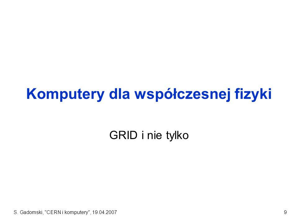 S. Gadomski, CERN i komputery , 19.04.20079 Komputery dla współczesnej fizyki GRID i nie tylko
