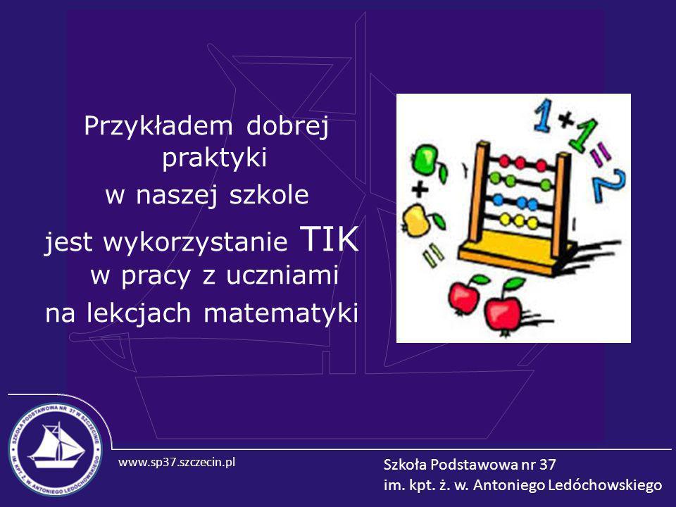 www.sp37.szczecin.pl Szkoła Podstawowa nr 37 im. kpt. ż. w. Antoniego Ledóchowskiego Przykładem dobrej praktyki w naszej szkole jest wykorzystanie TIK