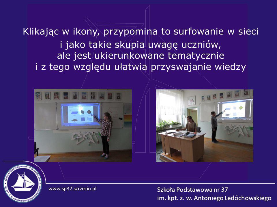 www.sp37.szczecin.pl Szkoła Podstawowa nr 37 im. kpt. ż. w. Antoniego Ledóchowskiego Klikając w ikony, przypomina to surfowanie w sieci i jako takie s