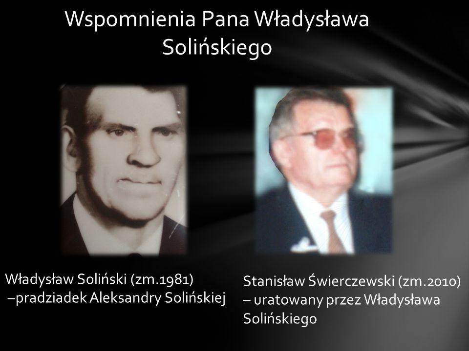 Wspomnienia Pana Władysława Solińskiego Władysław Soliński (zm.1981) –pradziadek Aleksandry Solińskiej Stanisław Świerczewski (zm.2010) – uratowany pr