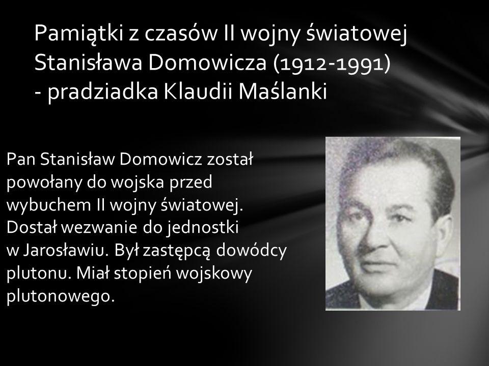 Pamiątki z czasów II wojny światowej Stanisława Domowicza (1912-1991) - pradziadka Klaudii Maślanki Pan Stanisław Domowicz został powołany do wojska p