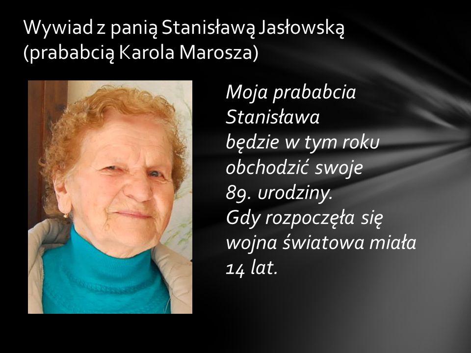 Moja prababcia Stanisława będzie w tym roku obchodzić swoje 89. urodziny. Gdy rozpoczęła się wojna światowa miała 14 lat. Wywiad z panią Stanisławą Ja