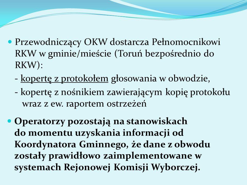 Przewodniczący OKW dostarcza Pełnomocnikowi RKW w gminie/mieście (Toruń bezpośrednio do RKW): - kopertę z protokołem głosowania w obwodzie, - kopertę z nośnikiem zawierającym kopię protokołu wraz z ew.