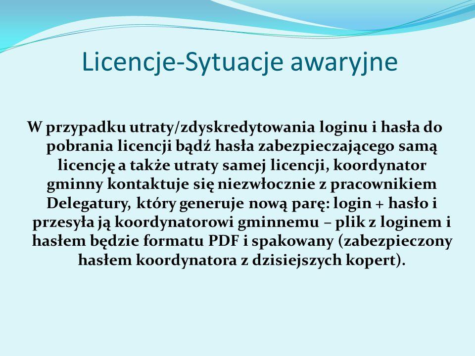 Licencje-Sytuacje awaryjne W przypadku utraty/zdyskredytowania loginu i hasła do pobrania licencji bądź hasła zabezpieczającego samą licencję a także utraty samej licencji, koordynator gminny kontaktuje się niezwłocznie z pracownikiem Delegatury, który generuje nową parę: login + hasło i przesyła ją koordynatorowi gminnemu – plik z loginem i hasłem będzie formatu PDF i spakowany (zabezpieczony hasłem koordynatora z dzisiejszych kopert).