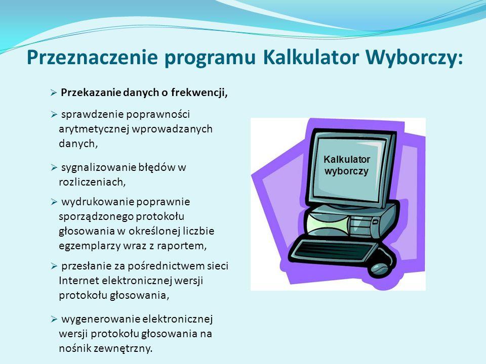 Przeznaczenie programu Kalkulator Wyborczy: Kalkulator wyborczy  sprawdzenie poprawności arytmetycznej wprowadzanych danych,  sygnalizowanie błędów w rozliczeniach,  przesłanie za pośrednictwem sieci Internet elektronicznej wersji protokołu głosowania,  wygenerowanie elektronicznej wersji protokołu głosowania na nośnik zewnętrzny.