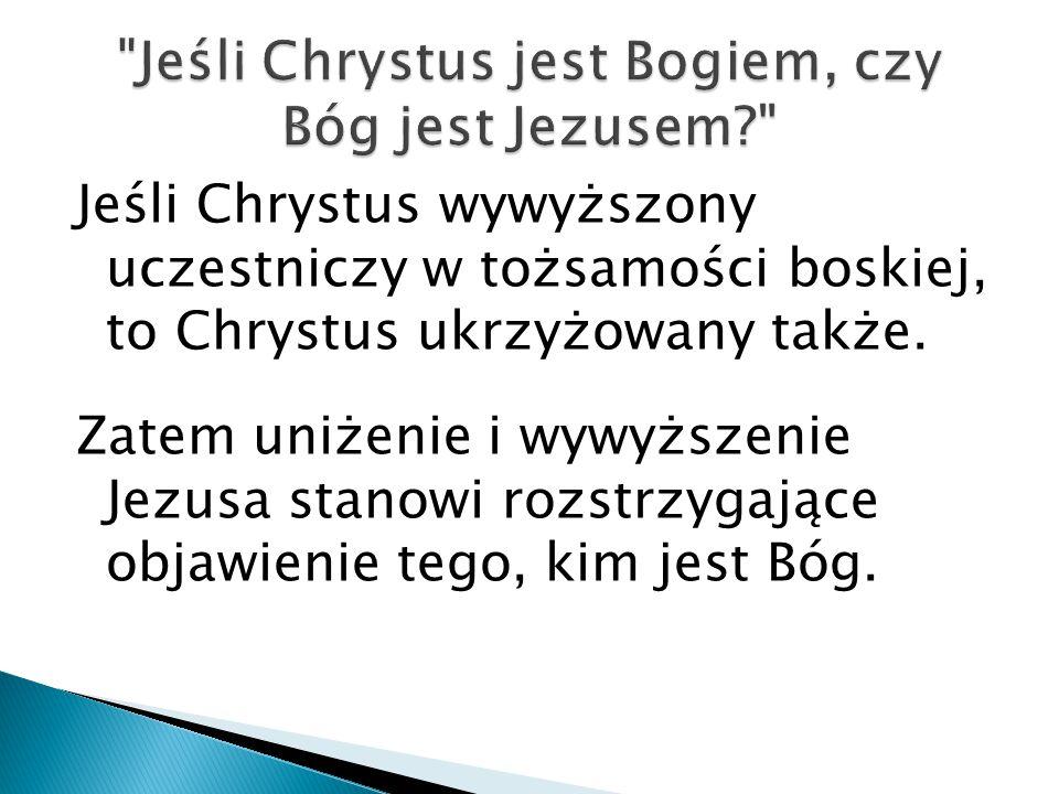 Jeśli Chrystus wywyższony uczestniczy w tożsamości boskiej, to Chrystus ukrzyżowany także. Zatem uniżenie i wywyższenie Jezusa stanowi rozstrzygające
