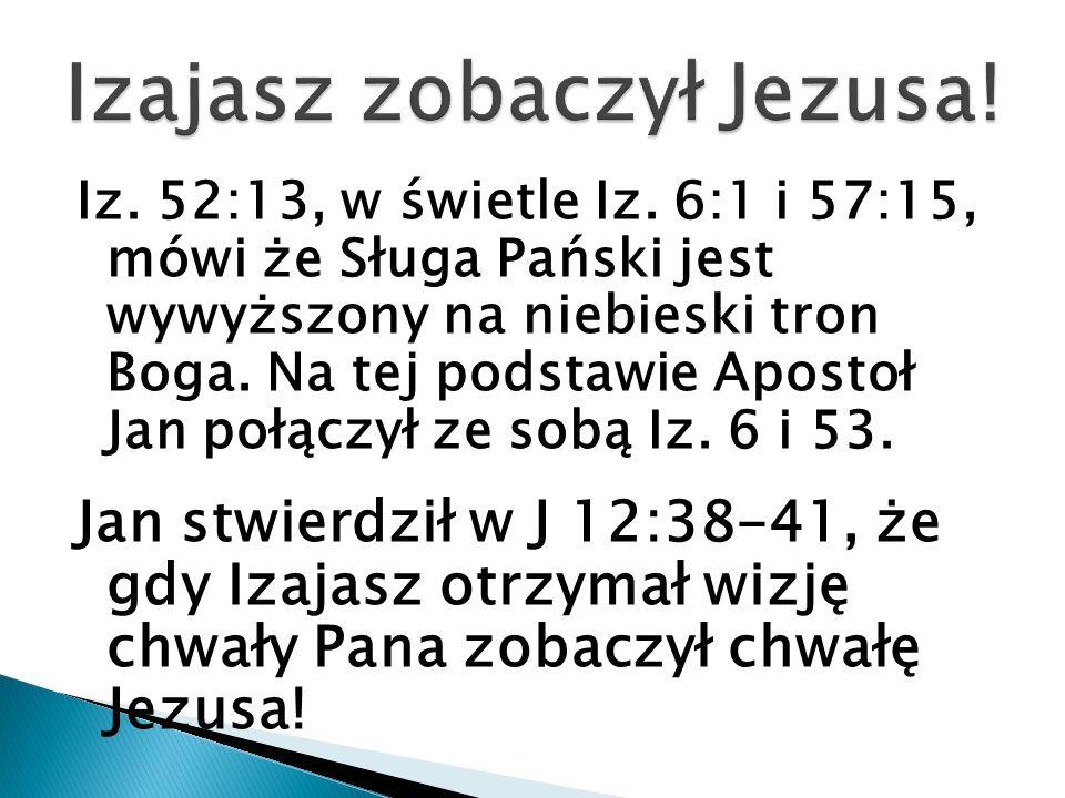 Iz. 52:13, w świetle Iz. 6:1 i 57:15, mówi że Sługa Pański jest wywyższony na niebieski tron Boga. Na tej podstawie Apostoł Jan połączył ze sobą Iz. 6