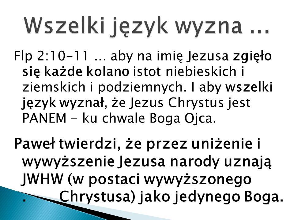 Flp 2:10-11... aby na imię Jezusa zgięło się każde kolano istot niebieskich i ziemskich i podziemnych. I aby wszelki język wyznał, że Jezus Chrystus j