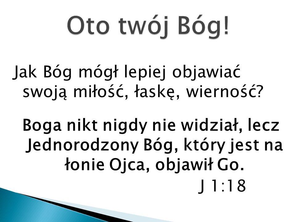 Jak Bóg mógł lepiej objawiać swoją miłość, łaskę, wierność? Boga nikt nigdy nie widział, lecz Jednorodzony Bóg, który jest na łonie Ojca, objawił Go.