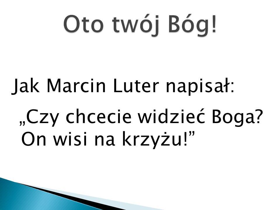 """Jak Marcin Luter napisał: """"Czy chcecie widzieć Boga? On wisi na krzyżu!"""""""