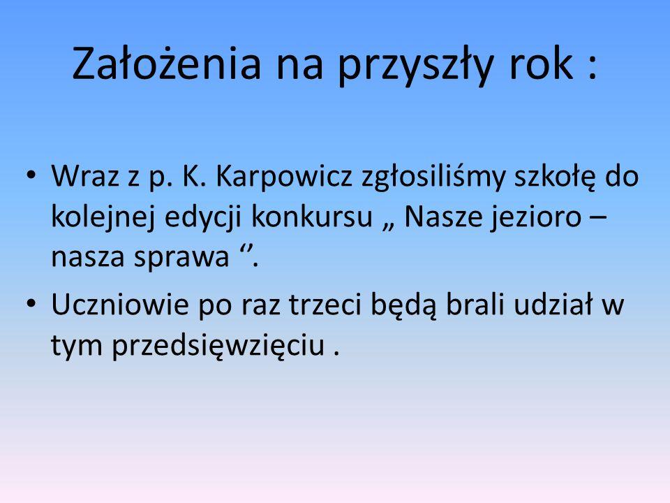 """Założenia na przyszły rok : Wraz z p. K. Karpowicz zgłosiliśmy szkołę do kolejnej edycji konkursu """" Nasze jezioro – nasza sprawa ''. Uczniowie po raz"""