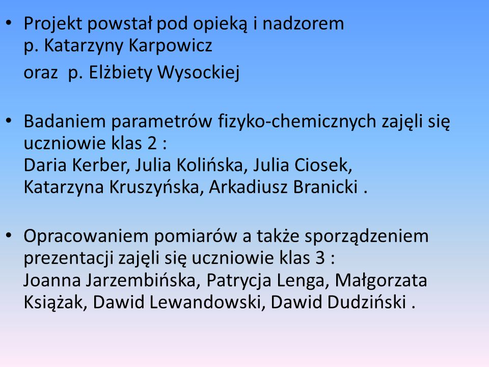 Projekt powstał pod opieką i nadzorem p. Katarzyny Karpowicz oraz p. Elżbiety Wysockiej Badaniem parametrów fizyko-chemicznych zajęli się uczniowie kl
