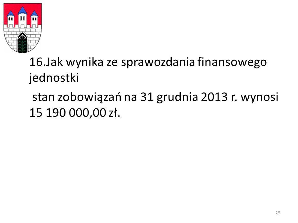 16.Jak wynika ze sprawozdania finansowego jednostki stan zobowiązań na 31 grudnia 2013 r.