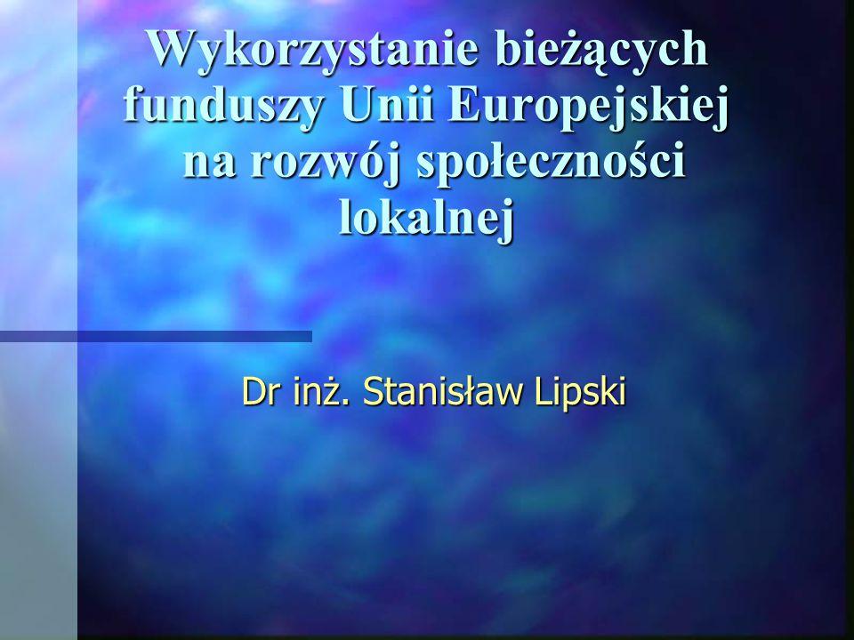 Wykorzystanie bieżących funduszy Unii Europejskiej na rozwój społeczności lokalnej Dr inż. Stanisław Lipski