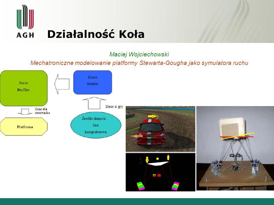Działalność Koła Maciej Wojciechowski Mechatroniczne modelowanie platformy Stewarta-Gougha jako symulatora ruchu o sześciu stopniach swobody