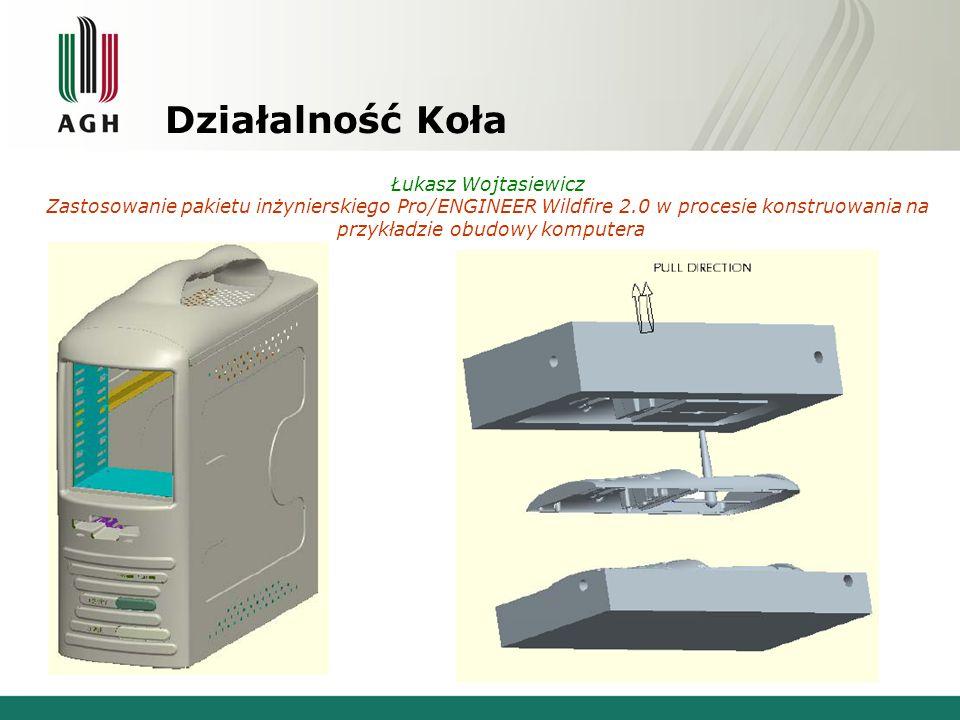 Działalność Koła Łukasz Wojtasiewicz Zastosowanie pakietu inżynierskiego Pro/ENGINEER Wildfire 2.0 w procesie konstruowania na przykładzie obudowy kom