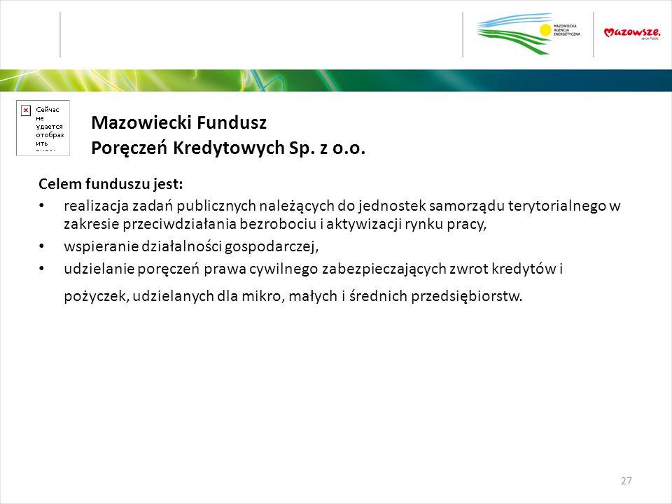 Mazowiecki Fundusz Poręczeń Kredytowych Sp. z o.o. Celem funduszu jest: realizacja zadań publicznych należących do jednostek samorządu terytorialnego