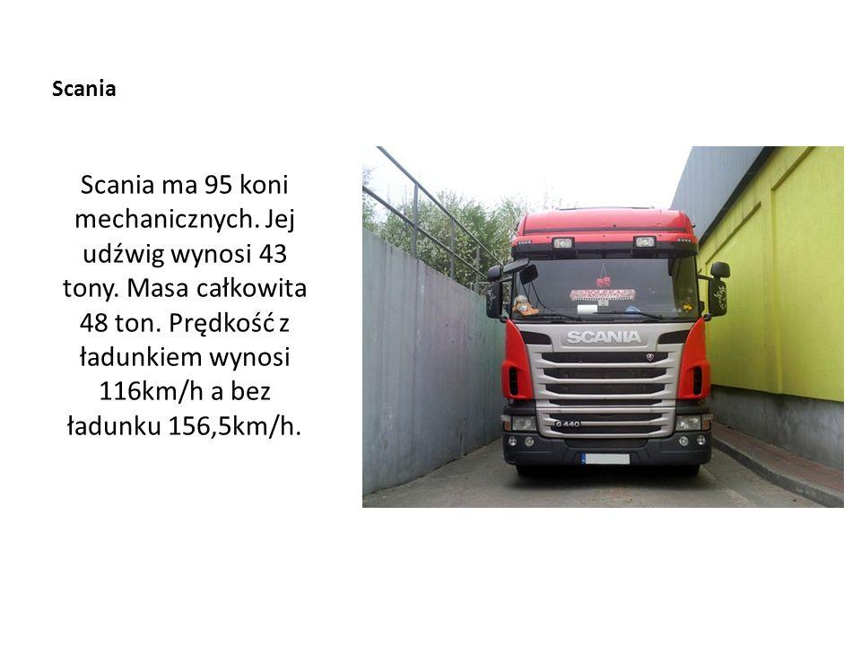 Scania Scania ma 95 koni mechanicznych. Jej udźwig wynosi 43 tony. Masa całkowita 48 ton. Prędkość z ładunkiem wynosi 116km/h a bez ładunku 156,5km/h.