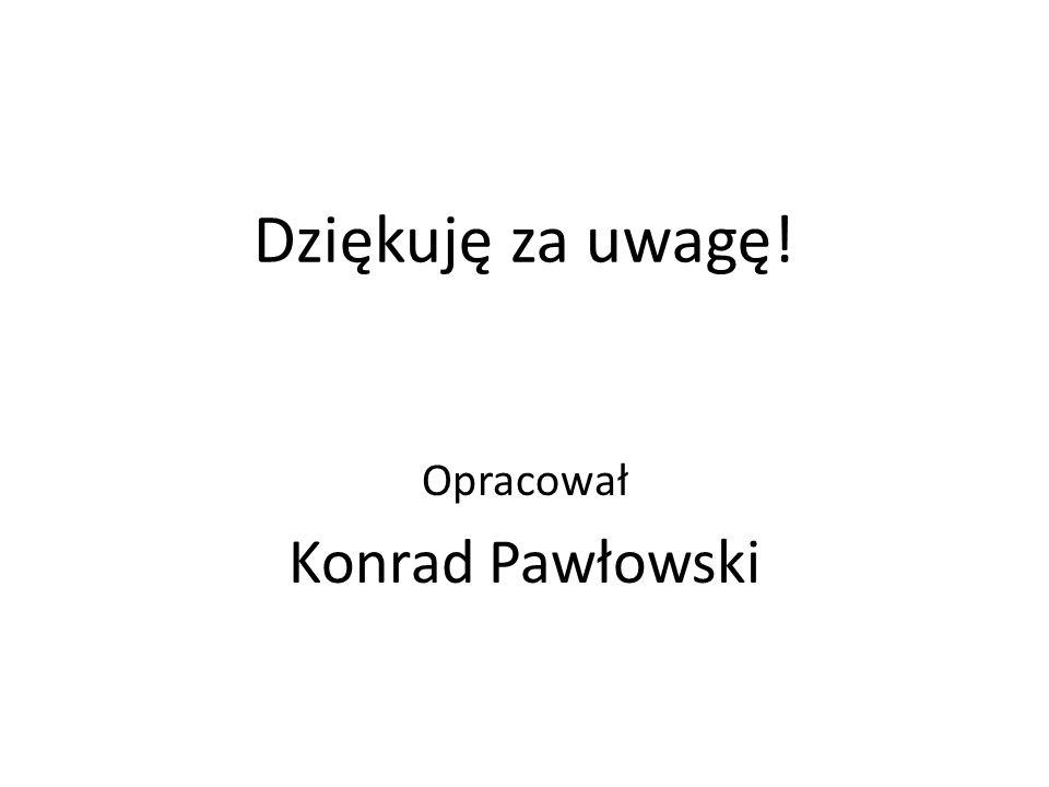 Dziękuję za uwagę! Opracował Konrad Pawłowski