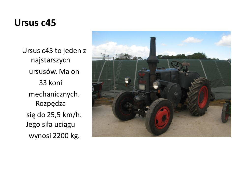 Ursus c45 Ursus c45 to jeden z najstarszych ursusów. Ma on 33 koni mechanicznych. Rozpędza się do 25,5 km/h. Jego siła uciągu wynosi 2200 kg.
