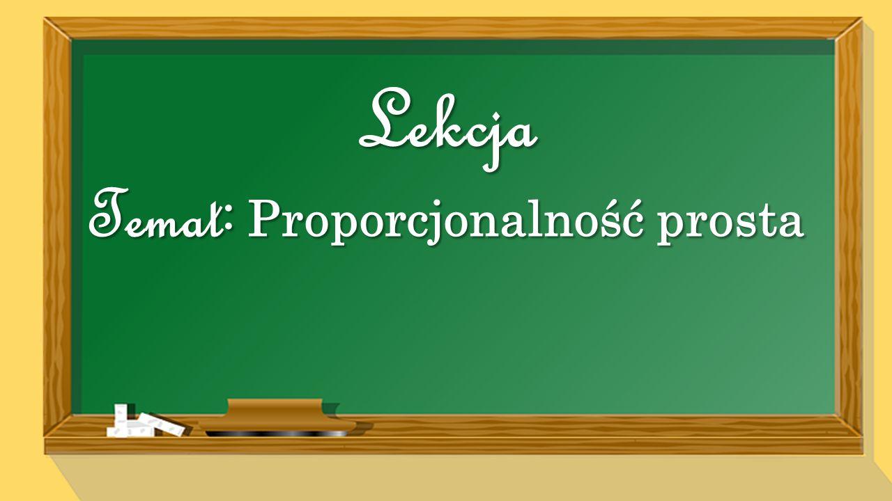 Temat : Proporcjonalność prosta Lekcja
