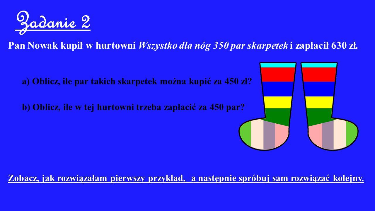 Zadanie 2 Pan Nowak kupił w hurtowni Wszystko dla nóg 350 par skarpetek i zapłacił 630 zł. a) Oblicz, ile par takich skarpetek można kupić za 450 zł?
