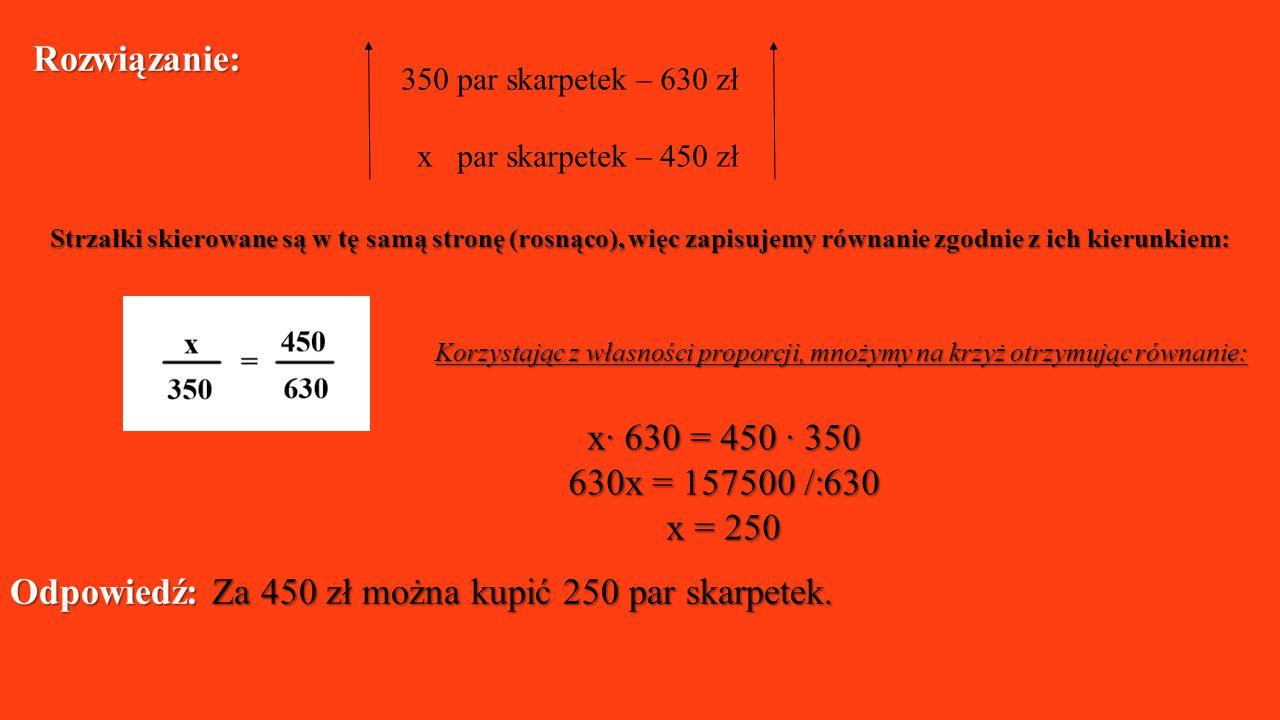 350 par skarpetek – 630 zł x par skarpetek – 450 zł Strzałki skierowane są w tę samą stronę (rosnąco), więc zapisujemy równanie zgodnie z ich kierunki