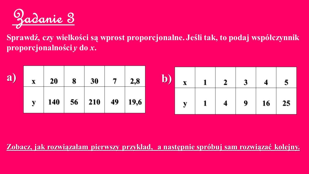 Zadanie 3 Sprawdź, czy wielkości są wprost proporcjonalne. Jeśli tak, to podaj współczynnik proporcjonalności y do x. x2083072,8 y140562104919,6 x1234